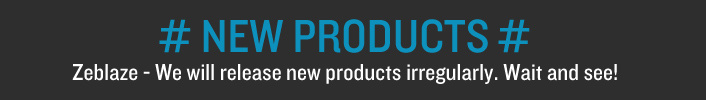# NEW PRODUCTS # Zeblaze - We will release new products irregularly. Wait and see!